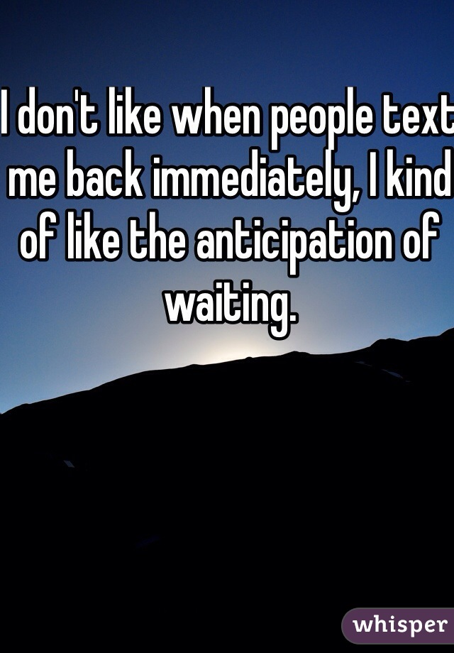 I don't like when people text me back immediately, I kind of like the anticipation of waiting.
