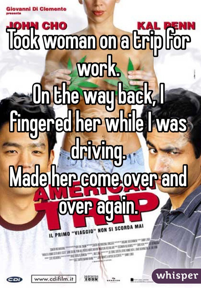 Took woman on a trip for work.  On the way back, I fingered her while I was driving.  Made her come over and over again.