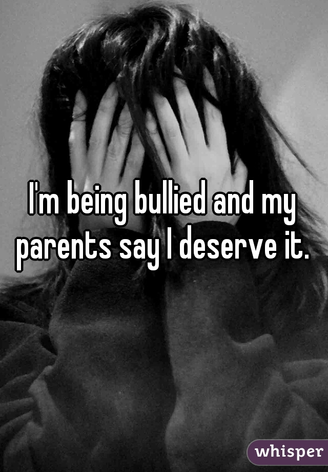 I'm being bullied and my parents say I deserve it.