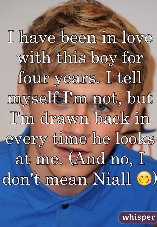 I have been in love with this boy for four years. I tell myself I'm not, but I'm drawn back in every time he looks at me. (And no, I don't mean Niall 😋)