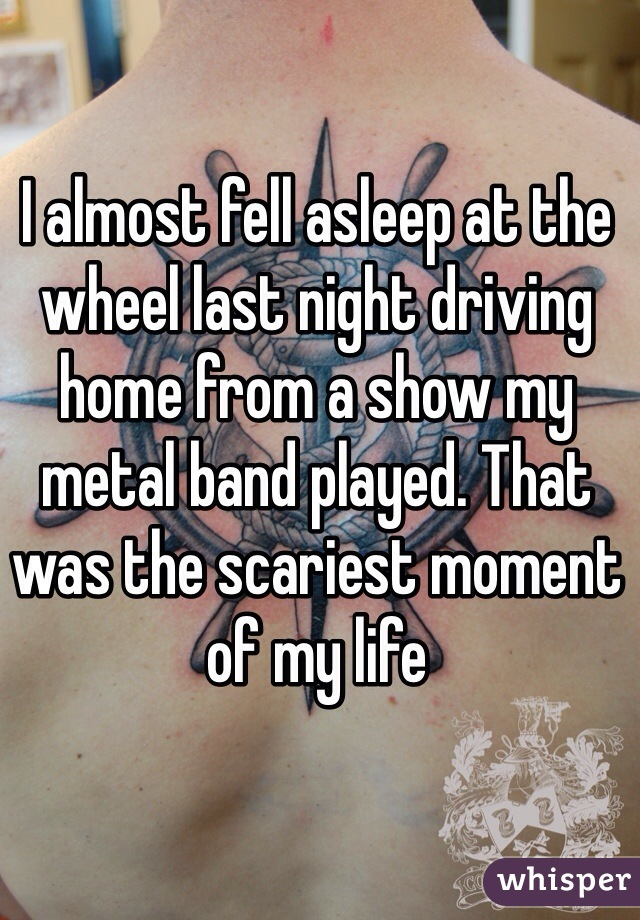 I almost fell asleep at the wheel last night driving home from a show my metal band played. That was the scariest moment of my life