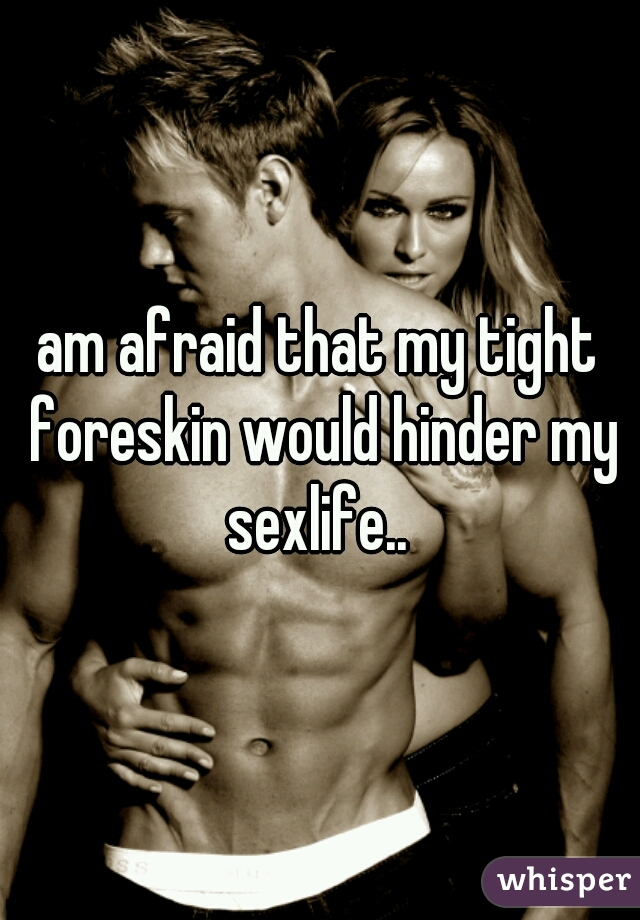 am afraid that my tight foreskin would hinder my sexlife..
