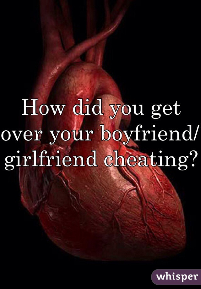 How did you get over your boyfriend/ girlfriend cheating?