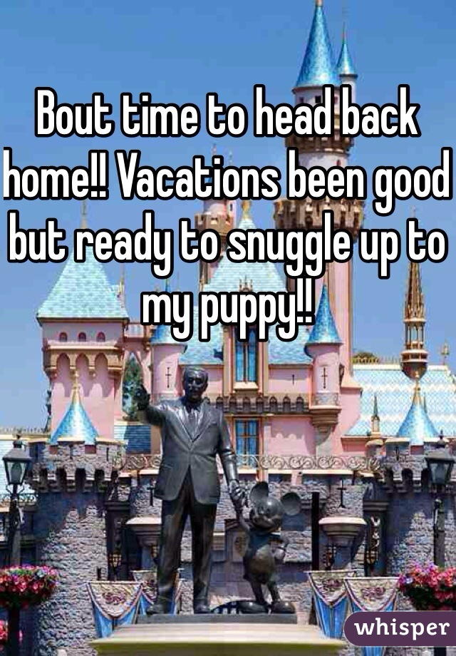 Bout time to head back home!! Vacations been good but ready to snuggle up to my puppy!!