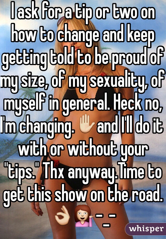 "I ask for a tip or two on how to change and keep getting told to be proud of my size, of my sexuality, of myself in general. Heck no, I'm changing.✋and I'll do it with or without your ""tips."" Thx anyway.Time to get this show on the road.👌💁-_-"