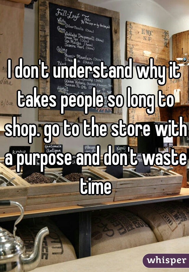 I don't understand why it takes people so long to shop. go to the store with a purpose and don't waste time