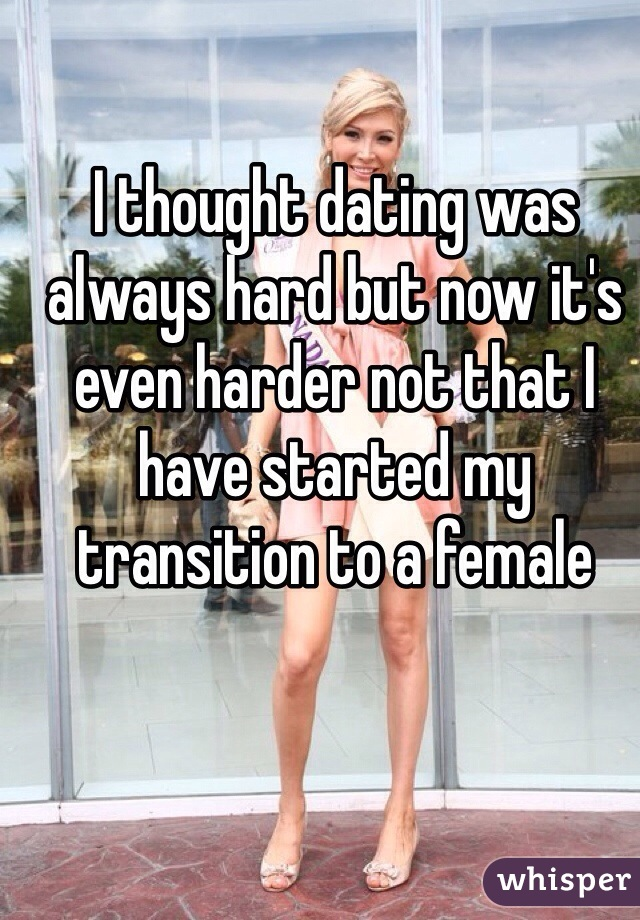 I thought dating was always hard but now it's even harder not that I have started my transition to a female