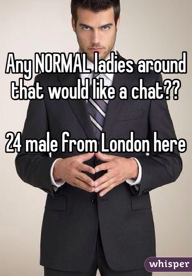 Any NORMAL ladies around that would like a chat??  24 male from London here