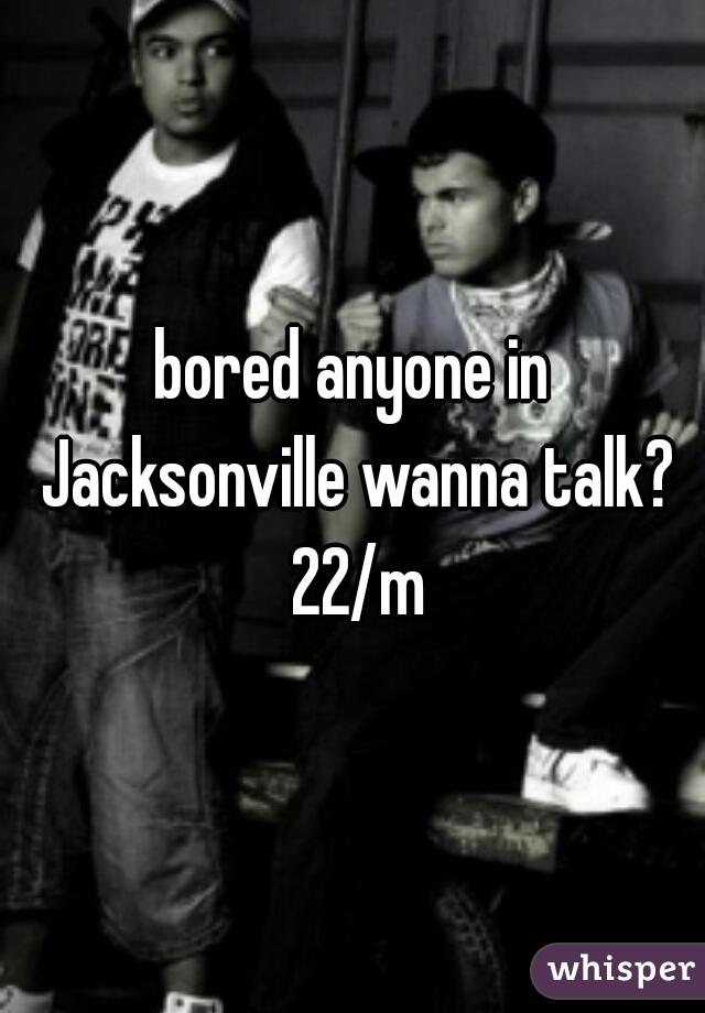 bored anyone in Jacksonville wanna talk? 22/m