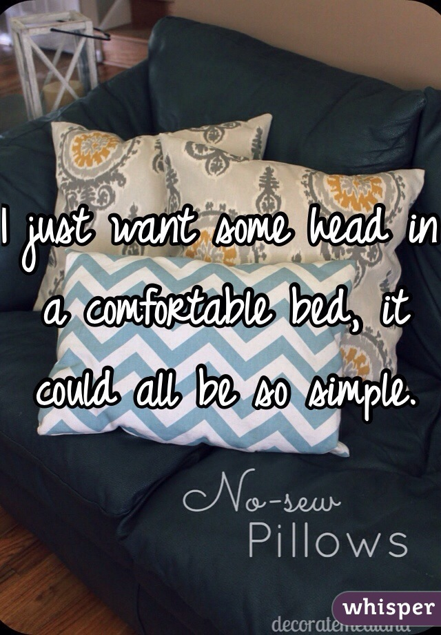 I just want some head in a comfortable bed, it could all be so simple.