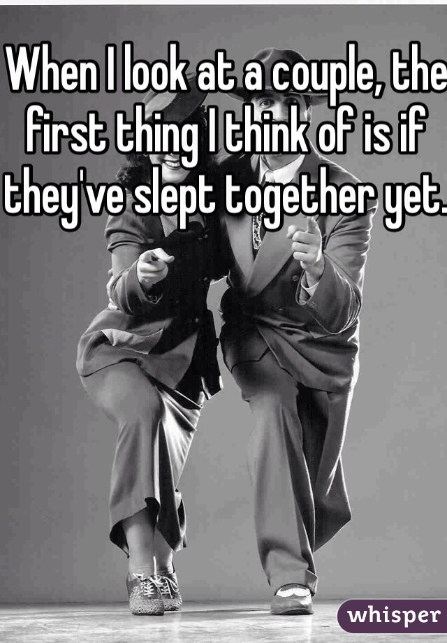 When I look at a couple, the first thing I think of is if they've slept together yet.