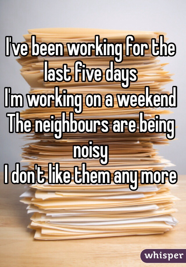 I've been working for the last five days I'm working on a weekend The neighbours are being noisy I don't like them any more