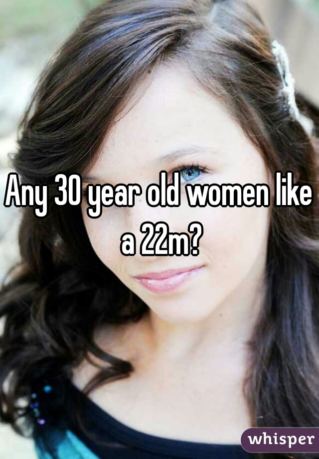 Any 30 year old women like a 22m?