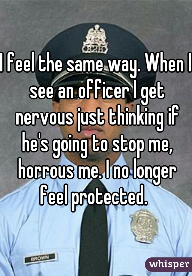 I feel the same way. When I see an officer I get nervous just thinking if he's going to stop me, horrous me. I no longer feel protected.