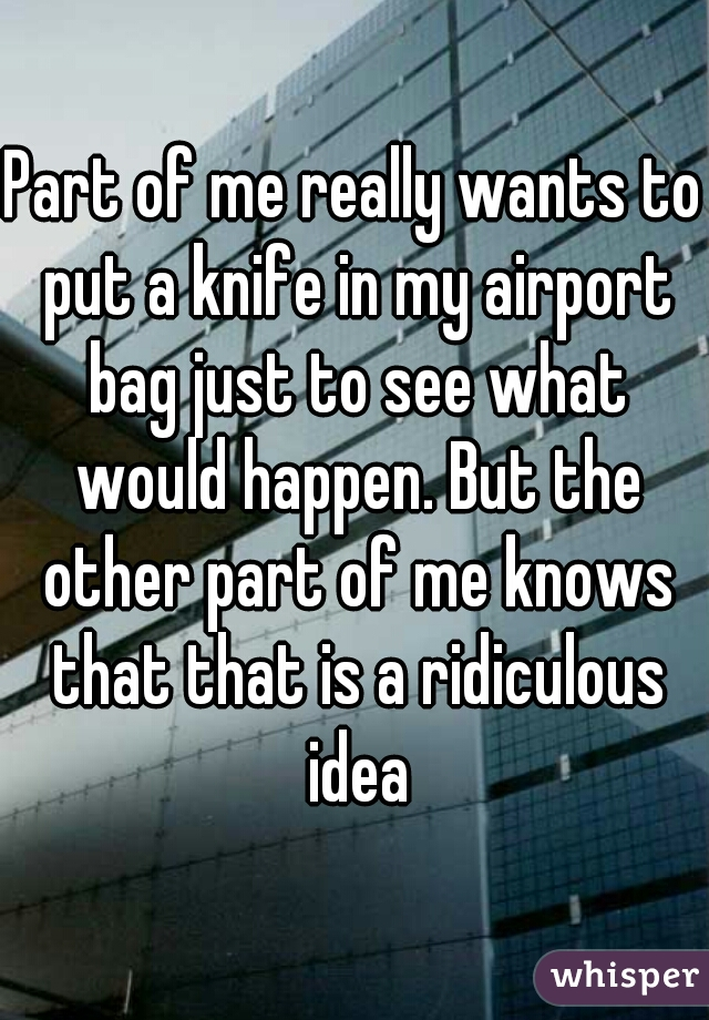 Part of me really wants to put a knife in my airport bag just to see what would happen. But the other part of me knows that that is a ridiculous idea