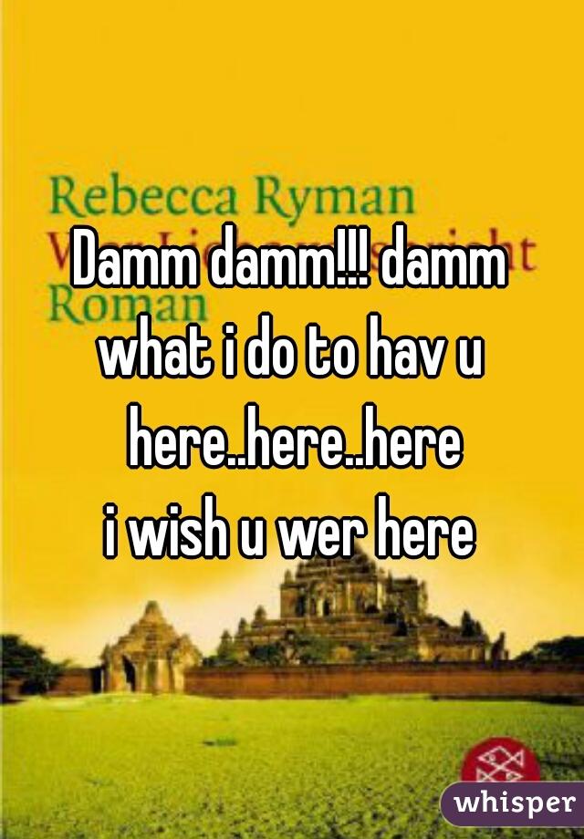 Damm damm!!! damm what i do to hav u here..here..here i wish u wer here