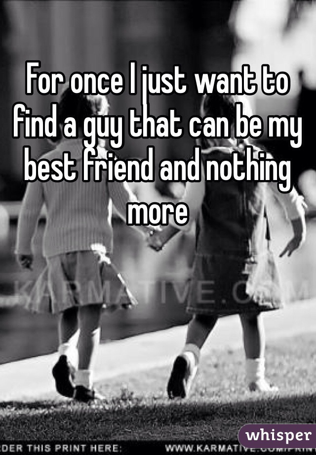 For once I just want to find a guy that can be my best friend and nothing more