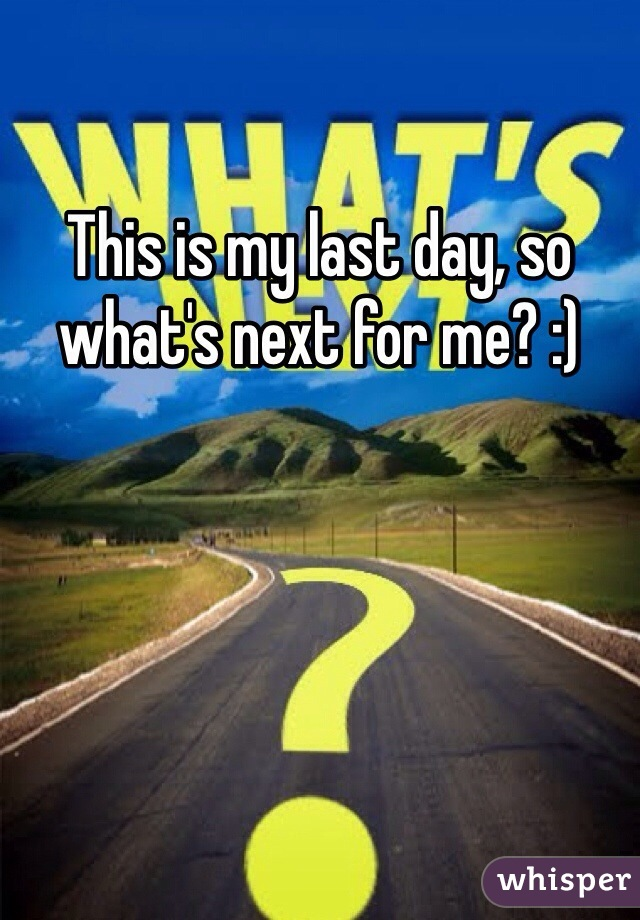 This is my last day, so what's next for me? :)