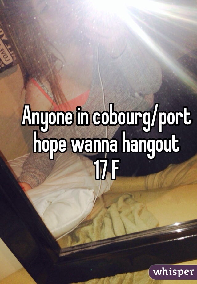 Anyone in cobourg/port hope wanna hangout 17 F