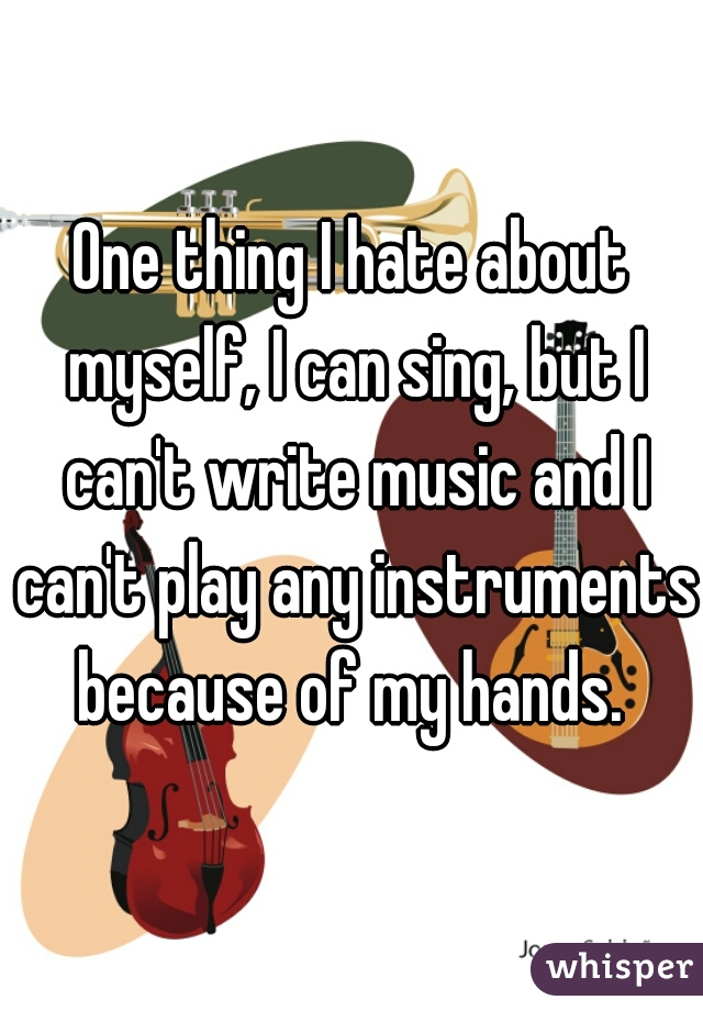 One thing I hate about myself, I can sing, but I can't write music and I can't play any instruments because of my hands.