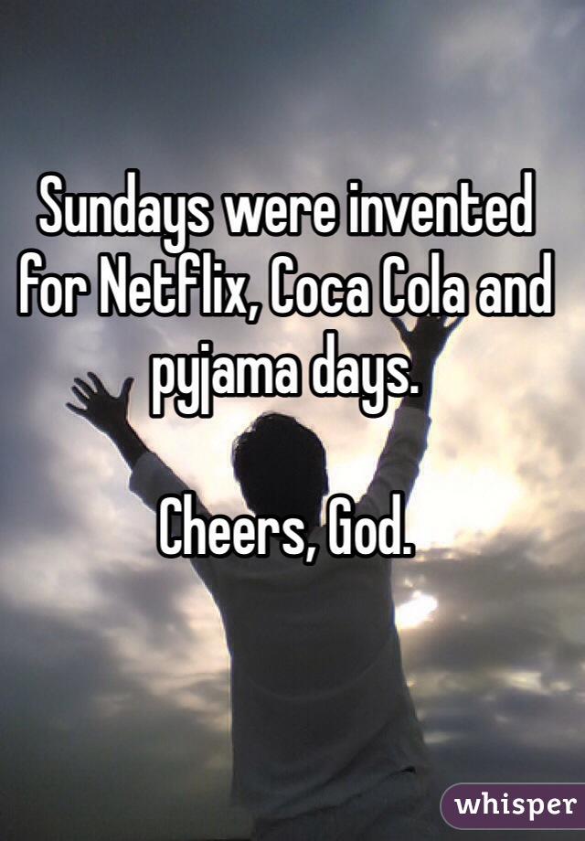 Sundays were invented for Netflix, Coca Cola and pyjama days.  Cheers, God.