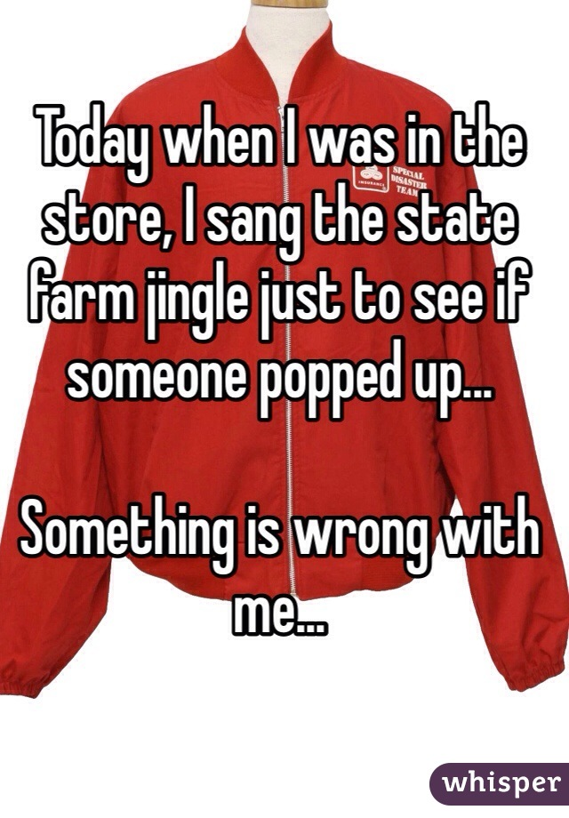 Today when I was in the store, I sang the state farm jingle just to see if someone popped up...  Something is wrong with me...