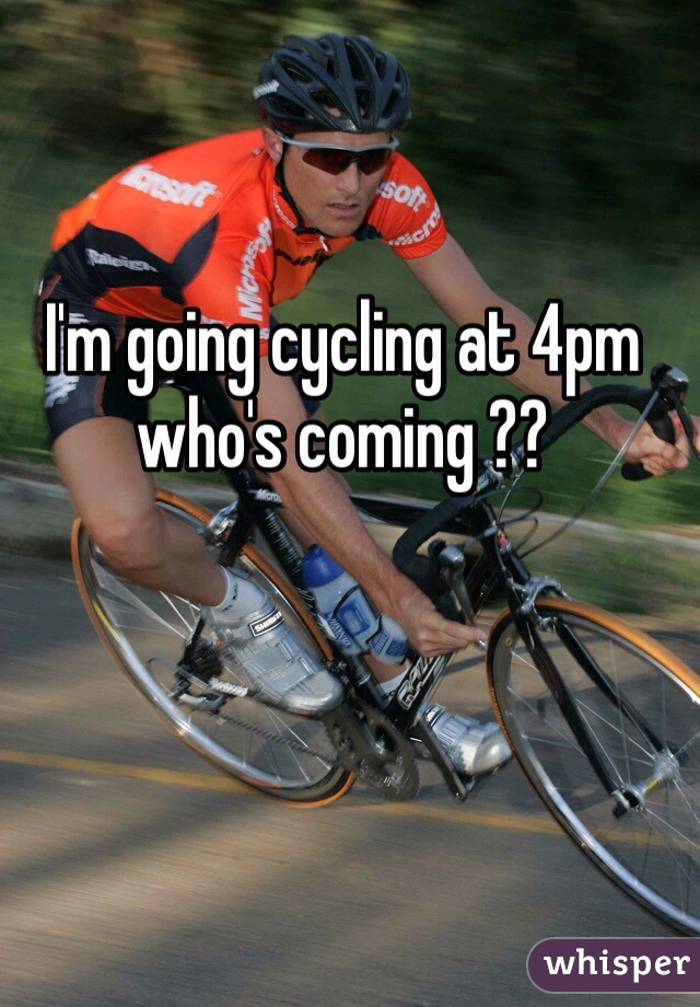 I'm going cycling at 4pm who's coming ??