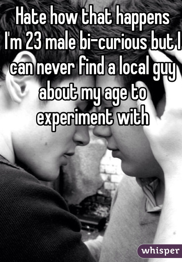 Hate how that happens  I'm 23 male bi-curious but I can never find a local guy about my age to experiment with