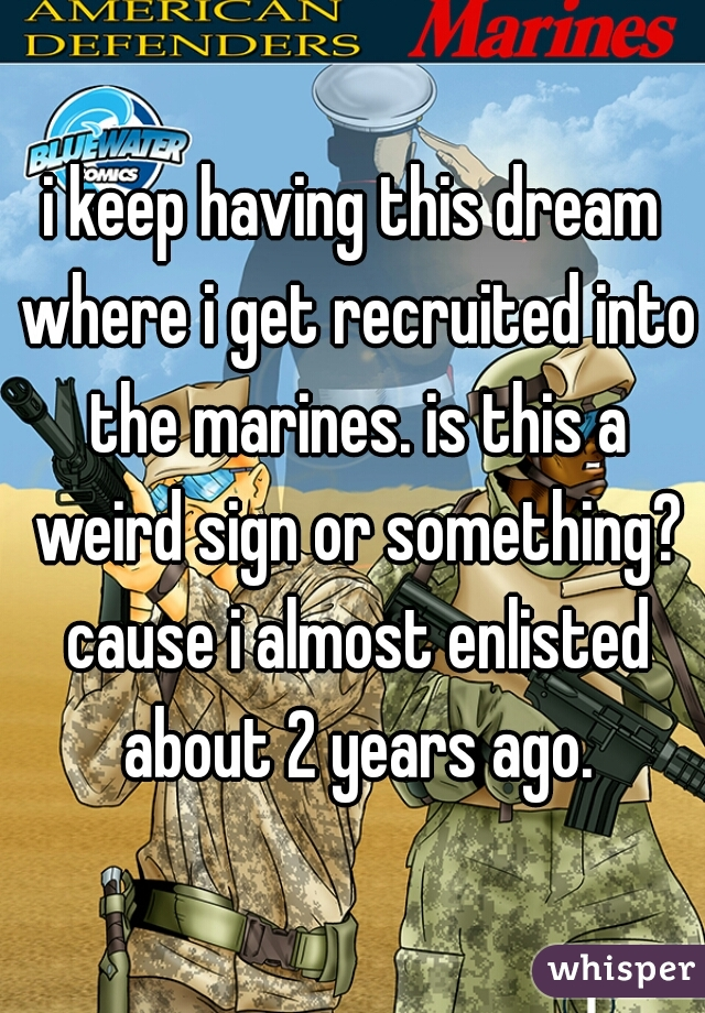 i keep having this dream where i get recruited into the marines. is this a weird sign or something? cause i almost enlisted about 2 years ago.