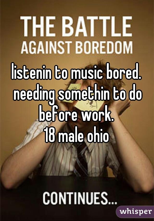 listenin to music bored. needing somethin to do before work.  18 male ohio