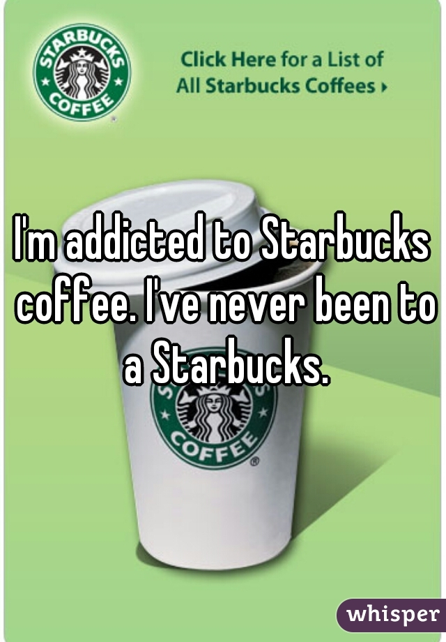 I'm addicted to Starbucks coffee. I've never been to a Starbucks.