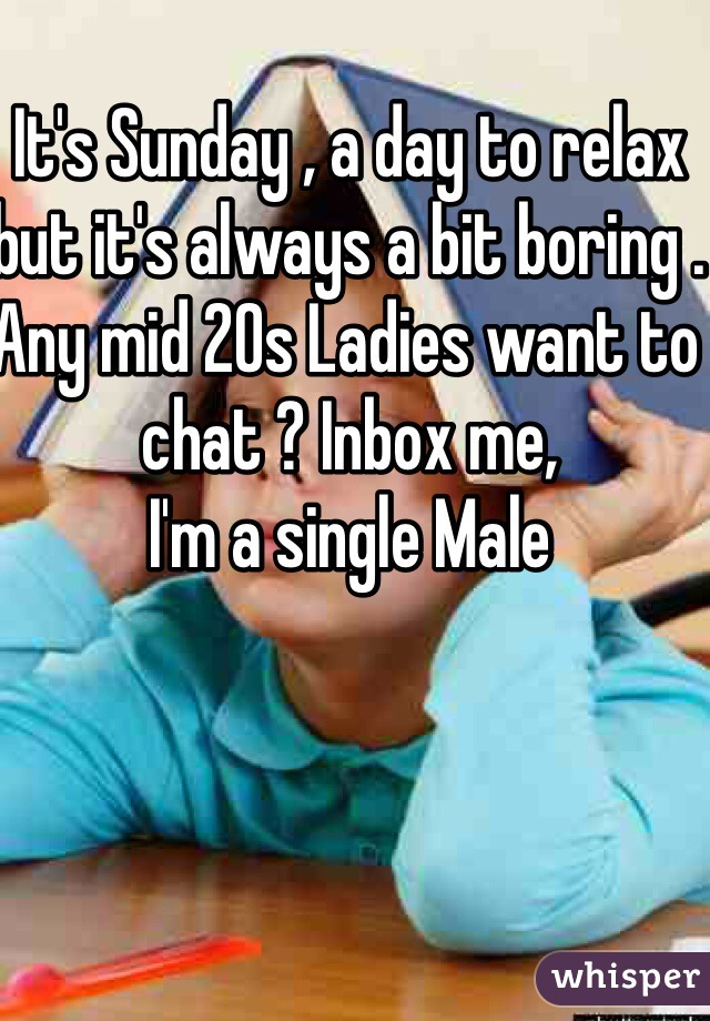 It's Sunday , a day to relax but it's always a bit boring . Any mid 20s Ladies want to chat ? Inbox me,  I'm a single Male