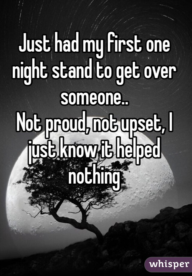 Just had my first one night stand to get over someone.. Not proud, not upset, I just know it helped nothing