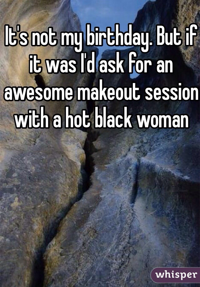 It's not my birthday. But if it was I'd ask for an awesome makeout session with a hot black woman
