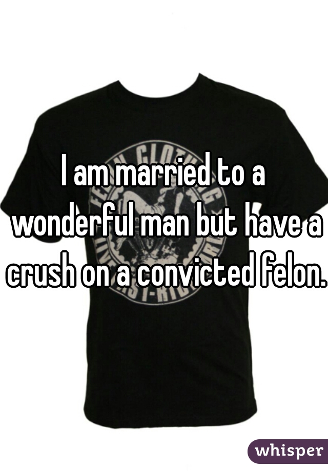 I am married to a wonderful man but have a crush on a convicted felon.