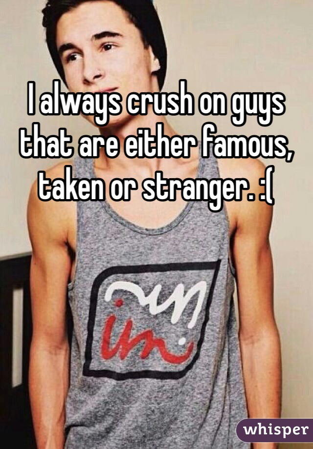 I always crush on guys that are either famous, taken or stranger. :(