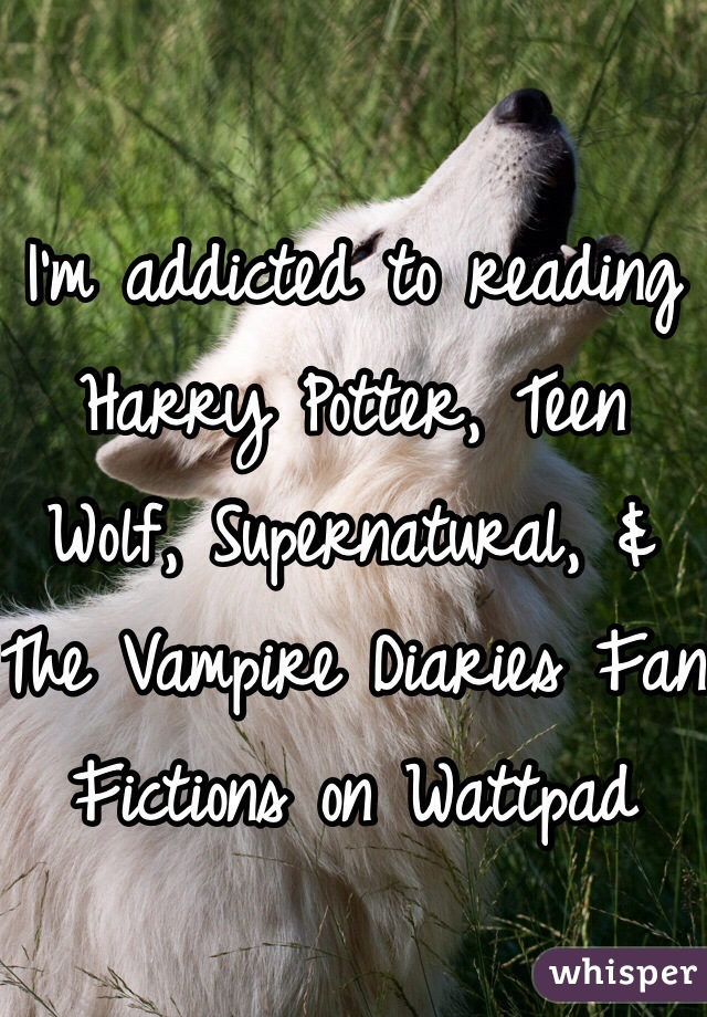 I'm addicted to reading Harry Potter, Teen Wolf, Supernatural, & The Vampire Diaries Fan Fictions on Wattpad