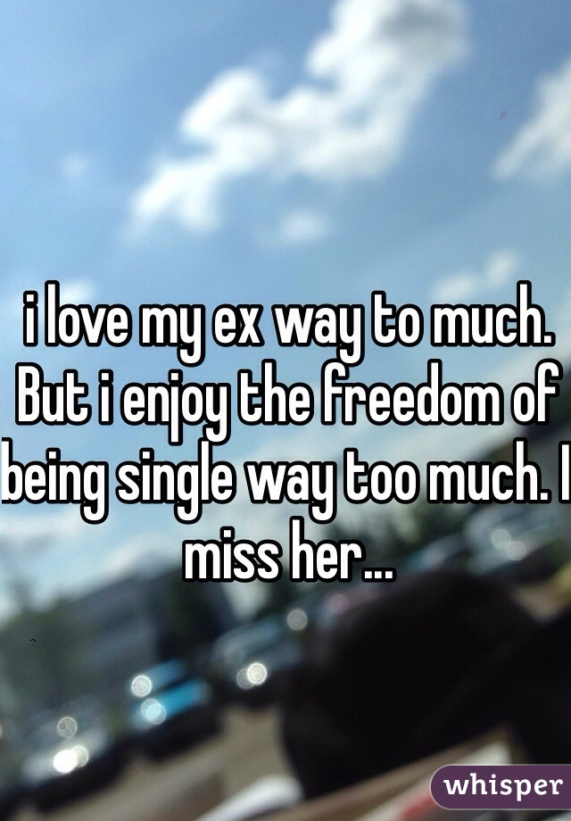 i love my ex way to much. But i enjoy the freedom of being single way too much. I miss her...