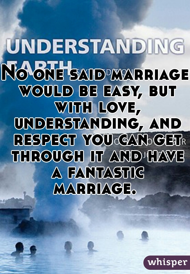 No one said marriage would be easy, but with love, understanding, and respect you can get through it and have a fantastic marriage.