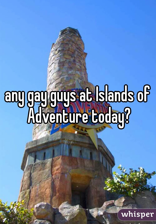 any gay guys at Islands of Adventure today?