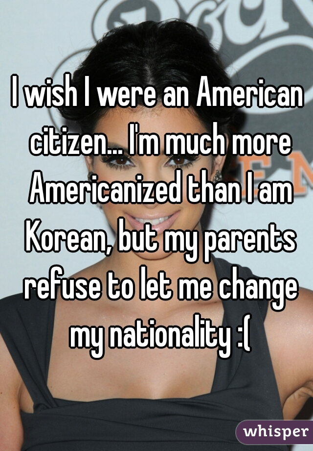 I wish I were an American citizen... I'm much more Americanized than I am Korean, but my parents refuse to let me change my nationality :(