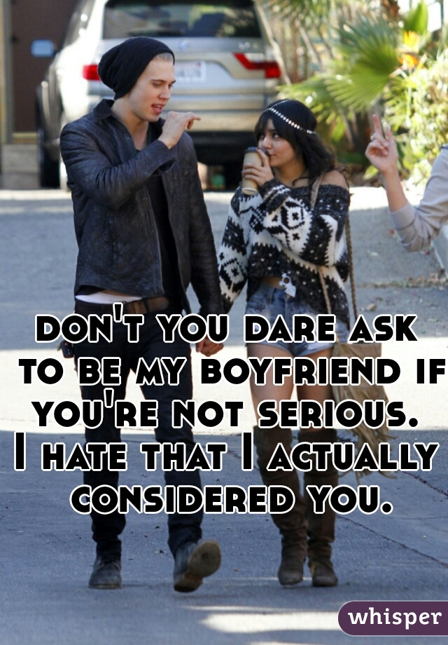 don't you dare ask to be my boyfriend if you're not serious.  I hate that I actually considered you.