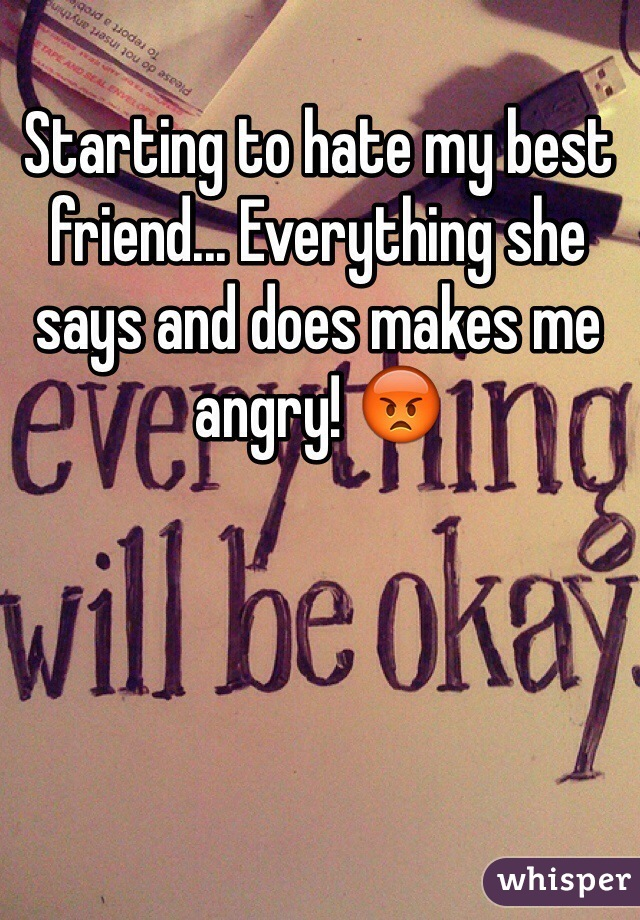 Starting to hate my best friend... Everything she says and does makes me angry! 😡