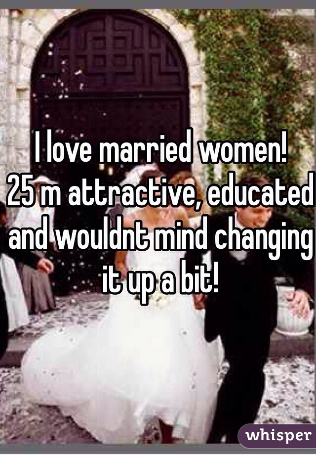 I love married women! 25 m attractive, educated and wouldnt mind changing  it up a bit!