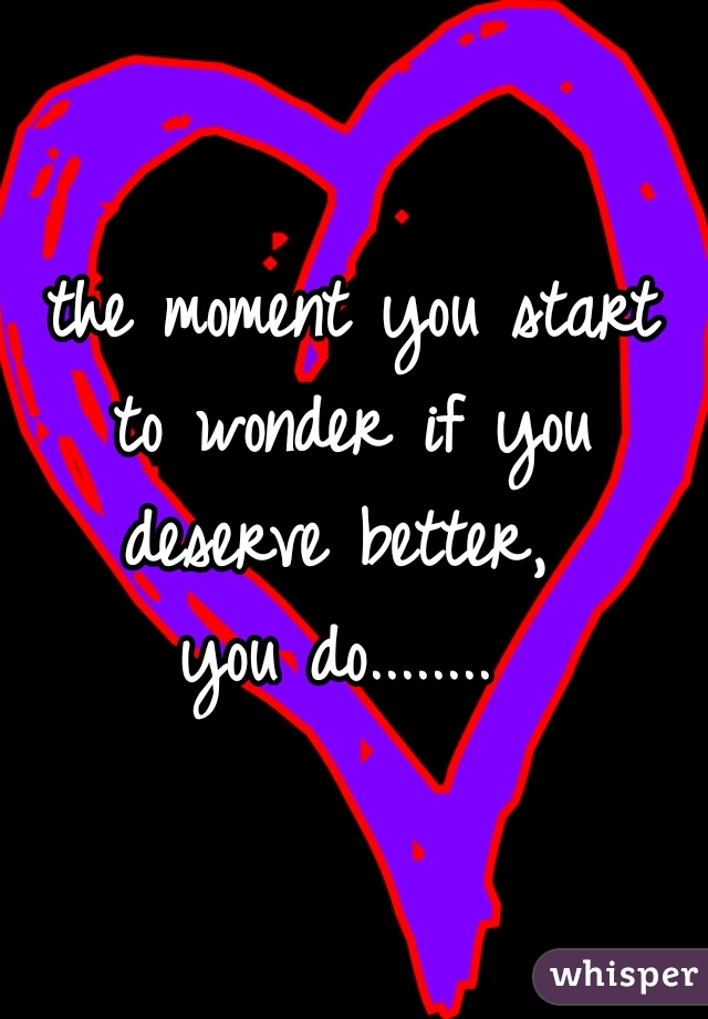the moment you start  to wonder if you  deserve better,  you do........