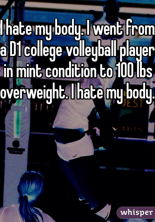 I hate my body. I went from a D1 college volleyball player in mint condition to 100 lbs overweight. I hate my body.