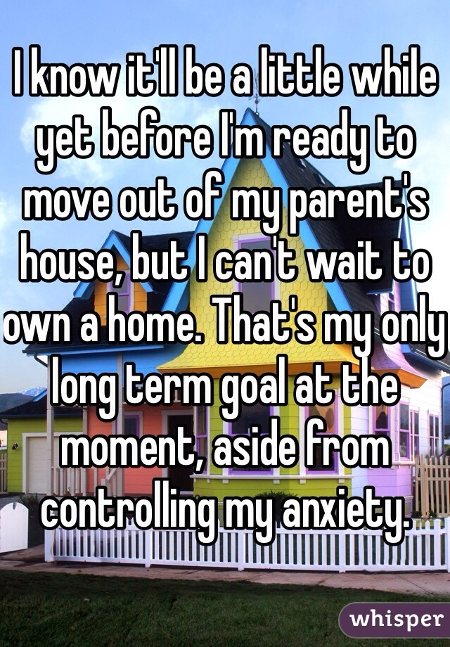 I know it'll be a little while yet before I'm ready to move out of my parent's house, but I can't wait to own a home. That's my only long term goal at the moment, aside from controlling my anxiety.