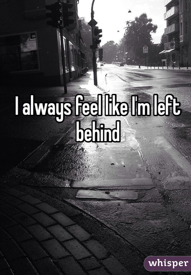 I always feel like I'm left behind