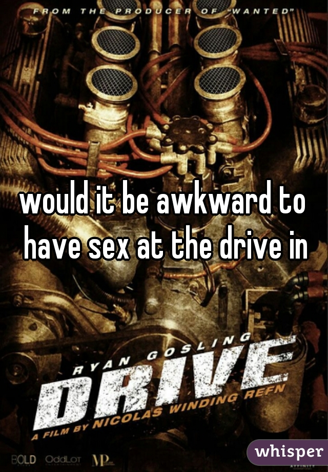 would it be awkward to have sex at the drive in