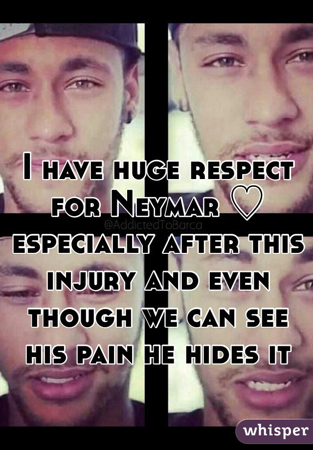 I have huge respect for Neymar ♡ especially after this injury and even though we can see his pain he hides it